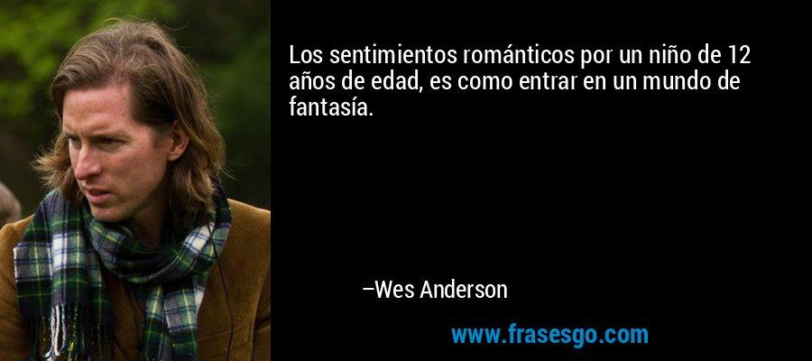 Los sentimientos románticos por un niño de 12 años de edad, es como entrar en un mundo de fantasía. – Wes Anderson