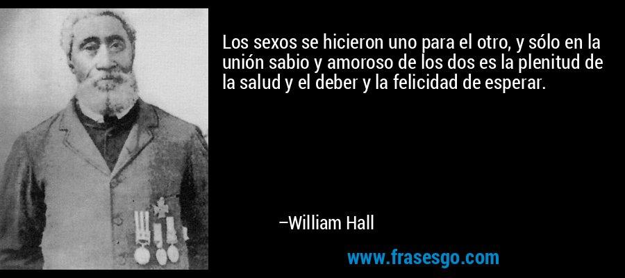 Los sexos se hicieron uno para el otro, y sólo en la unión sabio y amoroso de los dos es la plenitud de la salud y el deber y la felicidad de esperar. – William Hall