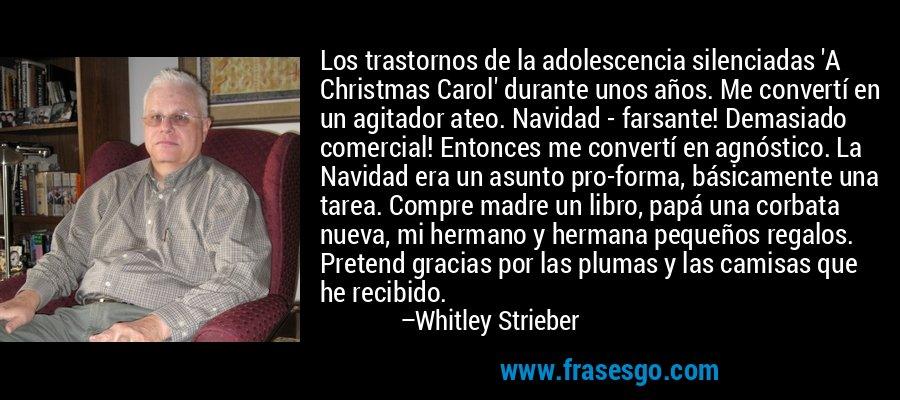 Los trastornos de la adolescencia silenciadas 'A Christmas Carol' durante unos años. Me convertí en un agitador ateo. Navidad - farsante! Demasiado comercial! Entonces me convertí en agnóstico. La Navidad era un asunto pro-forma, básicamente una tarea. Compre madre un libro, papá una corbata nueva, mi hermano y hermana pequeños regalos. Pretend gracias por las plumas y las camisas que he recibido. – Whitley Strieber