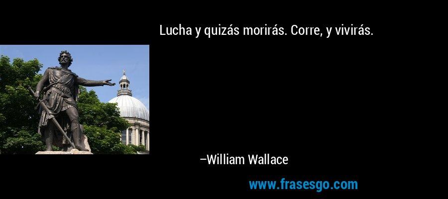Lucha y quizás morirás. Corre, y vivirás. – William Wallace