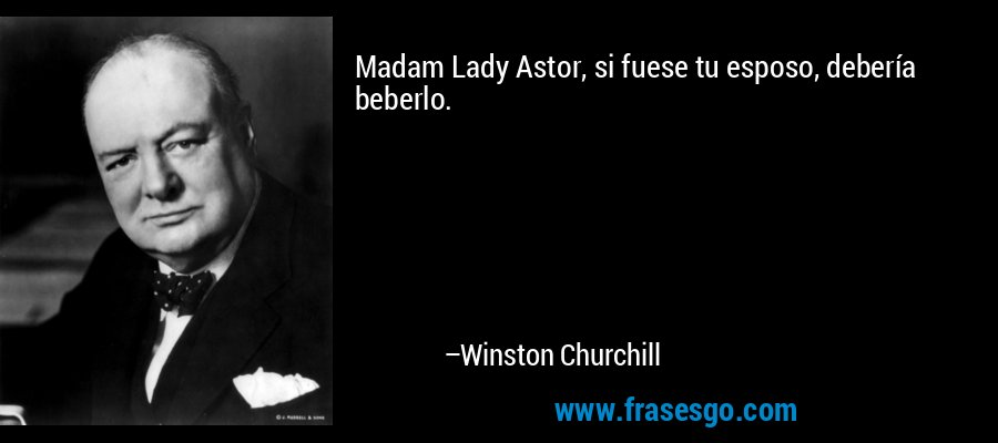 Madam Lady Astor, si fuese tu esposo, debería beberlo. – Winston Churchill