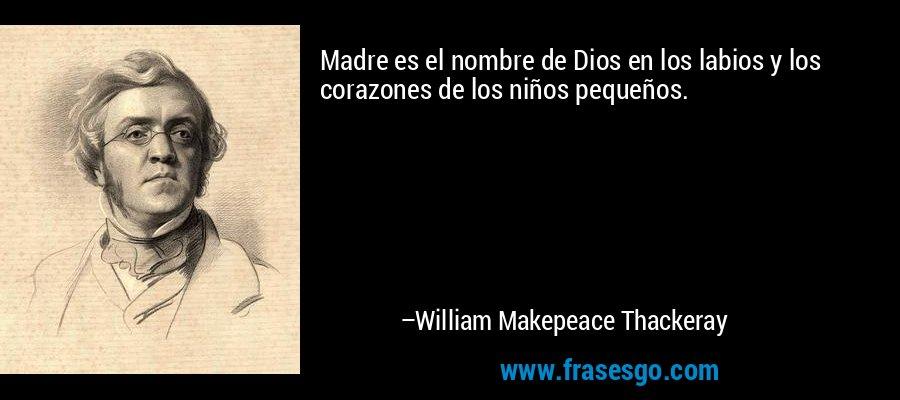 Madre es el nombre de Dios en los labios y los corazones de los niños pequeños. – William Makepeace Thackeray