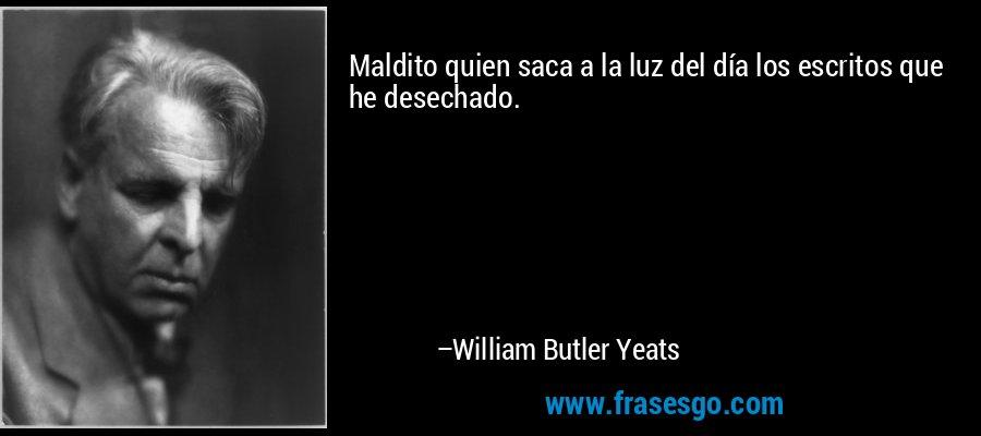 Maldito quien saca a la luz del día los escritos que he desechado. – William Butler Yeats