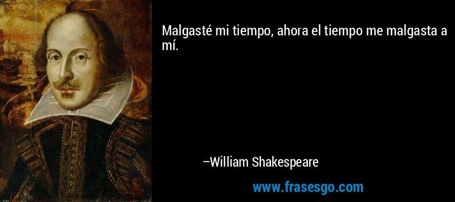 Malgasté mi tiempo, ahora el tiempo me malgasta a mí. – William Shakespeare