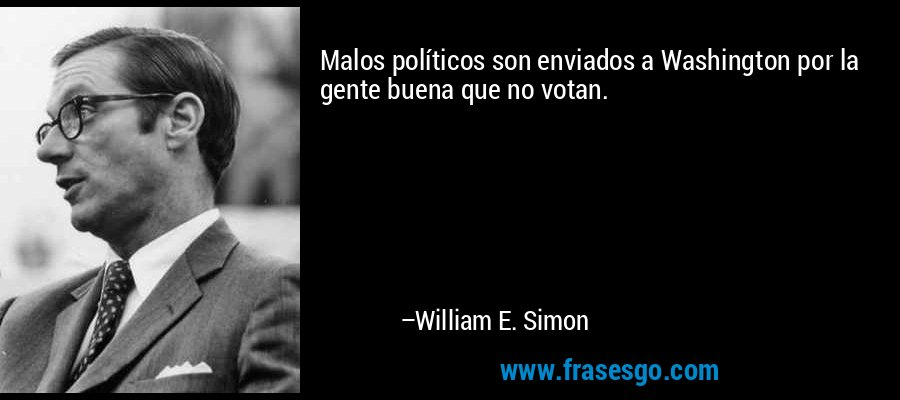 Malos políticos son enviados a Washington por la gente buena que no votan. – William E. Simon