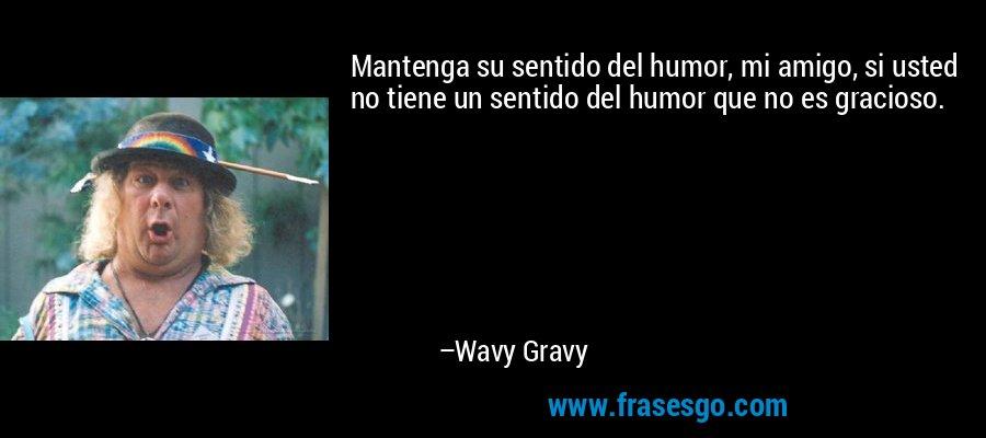 Mantenga su sentido del humor, mi amigo, si usted no tiene un sentido del humor que no es gracioso. – Wavy Gravy