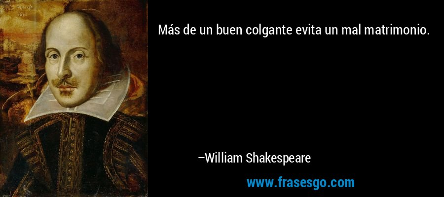 Más de un buen colgante evita un mal matrimonio. – William Shakespeare