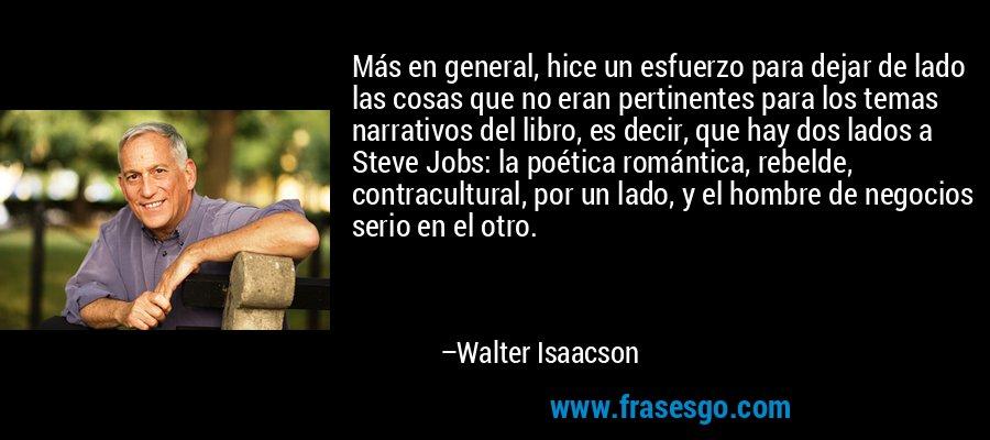 Más en general, hice un esfuerzo para dejar de lado las cosas que no eran pertinentes para los temas narrativos del libro, es decir, que hay dos lados a Steve Jobs: la poética romántica, rebelde, contracultural, por un lado, y el hombre de negocios serio en el otro. – Walter Isaacson