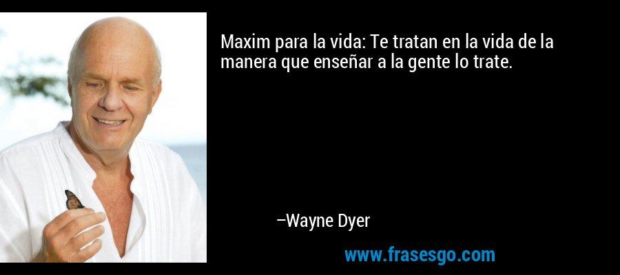 Maxim para la vida: Te tratan en la vida de la manera que enseñar a la gente lo trate. – Wayne Dyer