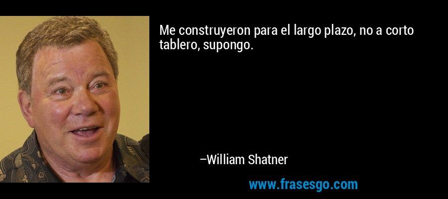 Me construyeron para el largo plazo, no a corto tablero, supongo. – William Shatner