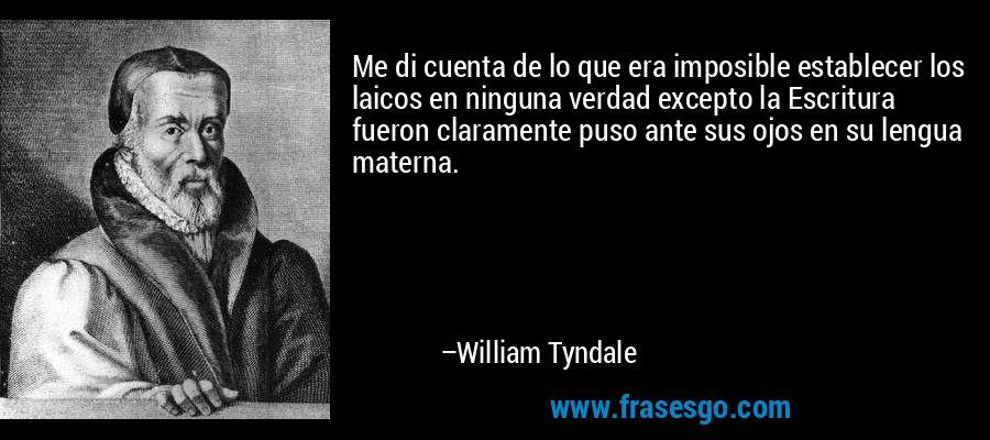 Me di cuenta de lo que era imposible establecer los laicos en ninguna verdad excepto la Escritura fueron claramente puso ante sus ojos en su lengua materna. – William Tyndale