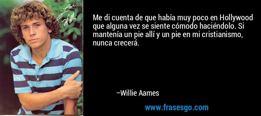Me di cuenta de que había muy poco en Hollywood que alguna vez se siente cómodo haciéndolo. Si mantenía un pie allí y un pie en mi cristianismo, nunca crecerá. – Willie Aames