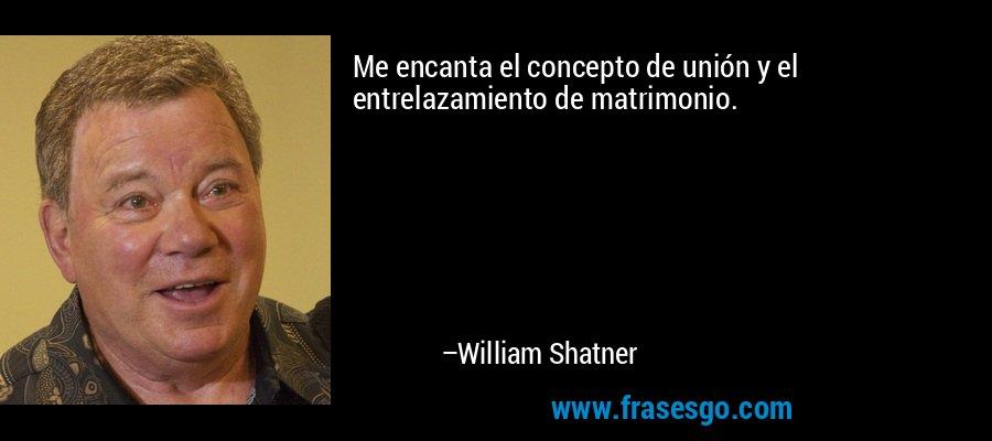 Me encanta el concepto de unión y el entrelazamiento de matrimonio. – William Shatner