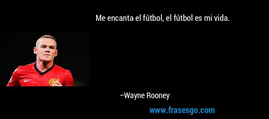 Me encanta el fútbol, el fútbol es mi vida. – Wayne Rooney