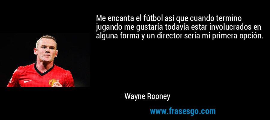 Me encanta el fútbol así que cuando termino jugando me gustaría todavía estar involucrados en alguna forma y un director sería mi primera opción. – Wayne Rooney