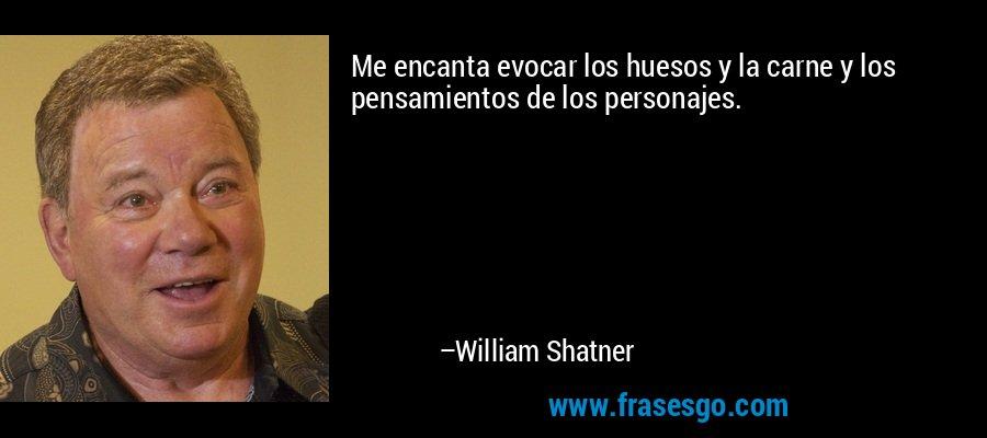 Me encanta evocar los huesos y la carne y los pensamientos de los personajes. – William Shatner