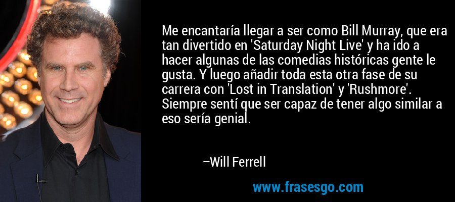 Me encantaría llegar a ser como Bill Murray, que era tan divertido en 'Saturday Night Live' y ha ido a hacer algunas de las comedias históricas gente le gusta. Y luego añadir toda esta otra fase de su carrera con 'Lost in Translation' y 'Rushmore'. Siempre sentí que ser capaz de tener algo similar a eso sería genial. – Will Ferrell