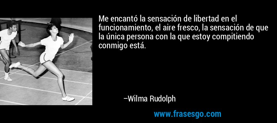 Me encantó la sensación de libertad en el funcionamiento, el aire fresco, la sensación de que la única persona con la que estoy compitiendo conmigo está. – Wilma Rudolph