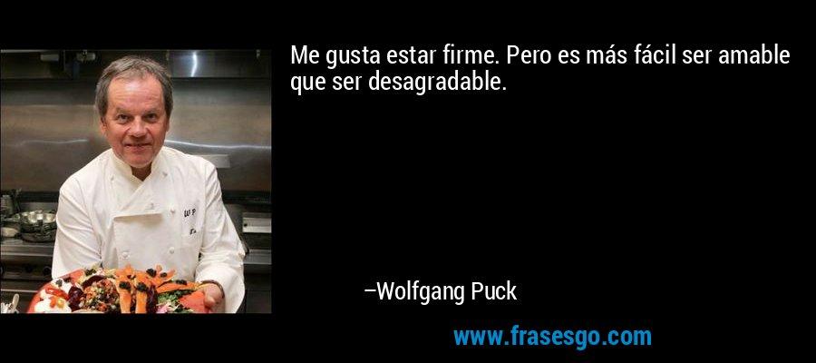 Me gusta estar firme. Pero es más fácil ser amable que ser desagradable. – Wolfgang Puck