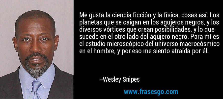 Me gusta la ciencia ficción y la física, cosas así. Los planetas que se caigan en los agujeros negros, y los diversos vórtices que crean posibilidades, y lo que sucede en el otro lado del agujero negro. Para mí es el estudio microscópico del universo macrocósmico en el hombre, y por eso me siento atraída por él. – Wesley Snipes