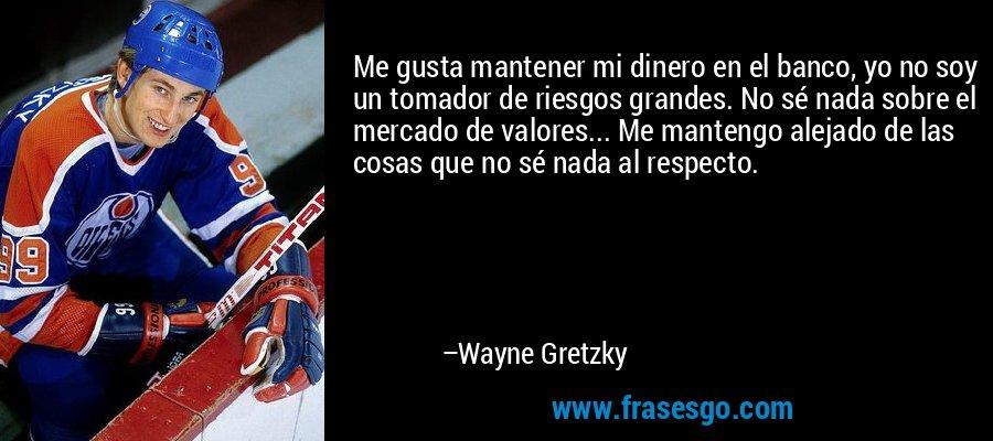 Me gusta mantener mi dinero en el banco, yo no soy un tomador de riesgos grandes. No sé nada sobre el mercado de valores... Me mantengo alejado de las cosas que no sé nada al respecto. – Wayne Gretzky