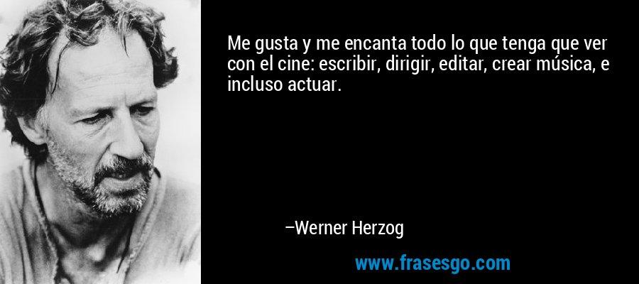 Me gusta y me encanta todo lo que tenga que ver con el cine: escribir, dirigir, editar, crear música, e incluso actuar. – Werner Herzog
