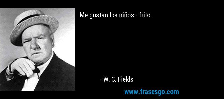 Me gustan los niños - frito. – W. C. Fields
