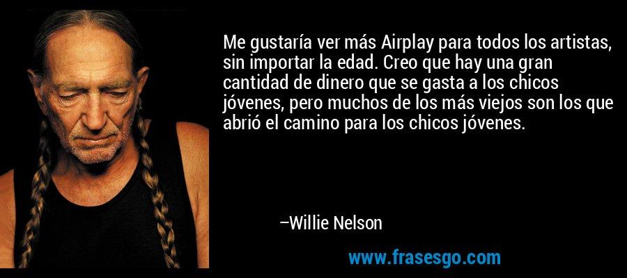 Me gustaría ver más Airplay para todos los artistas, sin importar la edad. Creo que hay una gran cantidad de dinero que se gasta a los chicos jóvenes, pero muchos de los más viejos son los que abrió el camino para los chicos jóvenes. – Willie Nelson