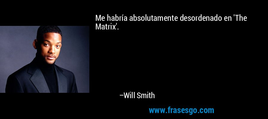 Me habría absolutamente desordenado en 'The Matrix'. – Will Smith