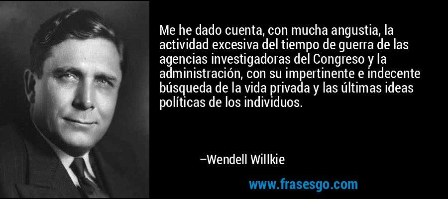 Me he dado cuenta, con mucha angustia, la actividad excesiva del tiempo de guerra de las agencias investigadoras del Congreso y la administración, con su impertinente e indecente búsqueda de la vida privada y las últimas ideas políticas de los individuos. – Wendell Willkie