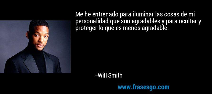 Me he entrenado para iluminar las cosas de mi personalidad que son agradables y para ocultar y proteger lo que es menos agradable. – Will Smith