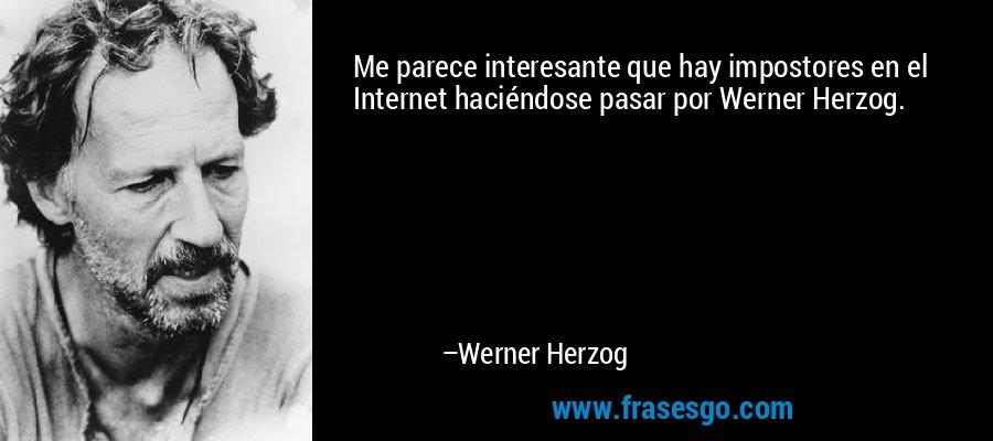 Me parece interesante que hay impostores en el Internet haciéndose pasar por Werner Herzog. – Werner Herzog