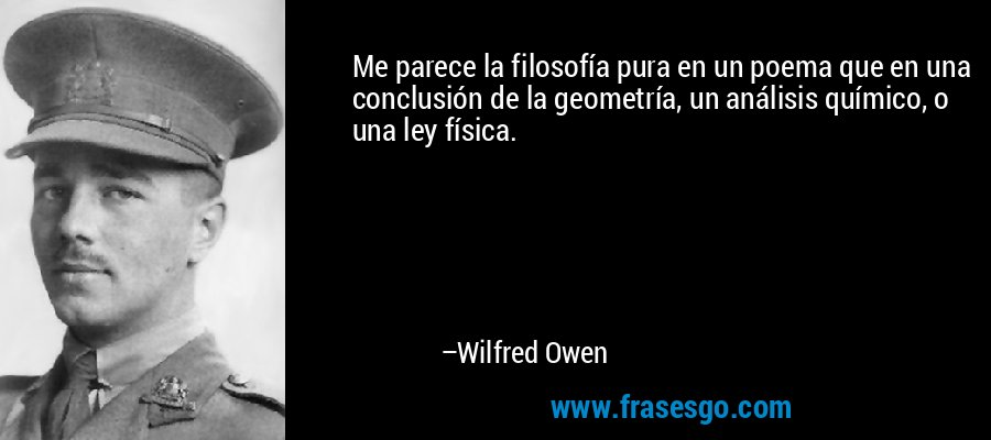 Me parece la filosofía pura en un poema que en una conclusión de la geometría, un análisis químico, o una ley física. – Wilfred Owen