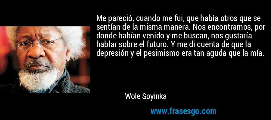 Me pareció, cuando me fui, que había otros que se sentían de la misma manera. Nos encontramos, por donde habían venido y me buscan, nos gustaría hablar sobre el futuro. Y me di cuenta de que la depresión y el pesimismo era tan aguda que la mía. – Wole Soyinka
