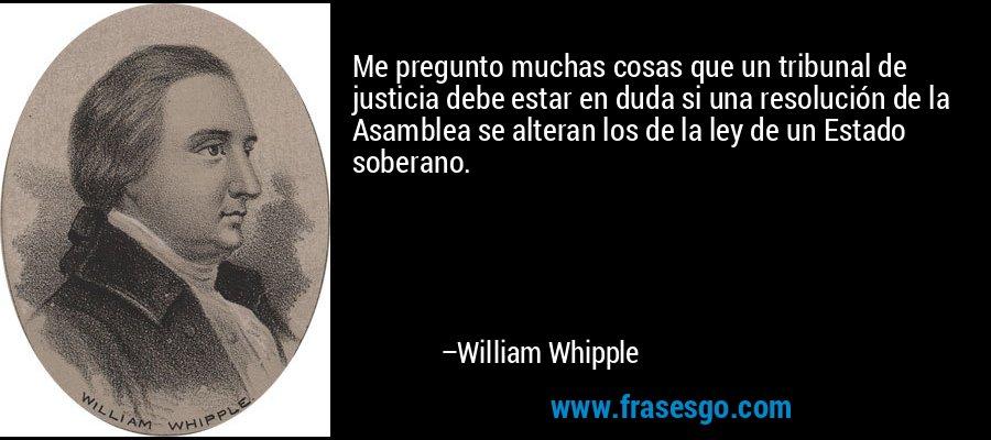 Me pregunto muchas cosas que un tribunal de justicia debe estar en duda si una resolución de la Asamblea se alteran los de la ley de un Estado soberano. – William Whipple