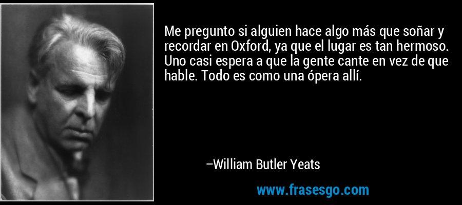Me pregunto si alguien hace algo más que soñar y recordar en Oxford, ya que el lugar es tan hermoso. Uno casi espera a que la gente cante en vez de que hable. Todo es como una ópera allí. – William Butler Yeats