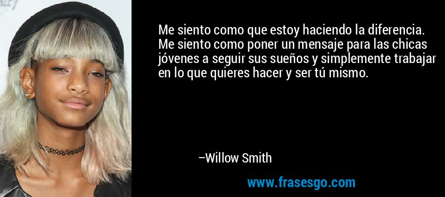 Me siento como que estoy haciendo la diferencia. Me siento como poner un mensaje para las chicas jóvenes a seguir sus sueños y simplemente trabajar en lo que quieres hacer y ser tú mismo. – Willow Smith