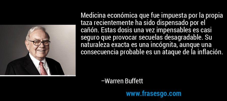 Medicina económica que fue impuesta por la propia taza recientemente ha sido dispensado por el cañón. Estas dosis una vez impensables es casi seguro que provocar secuelas desagradable. Su naturaleza exacta es una incógnita, aunque una consecuencia probable es un ataque de la inflación. – Warren Buffett