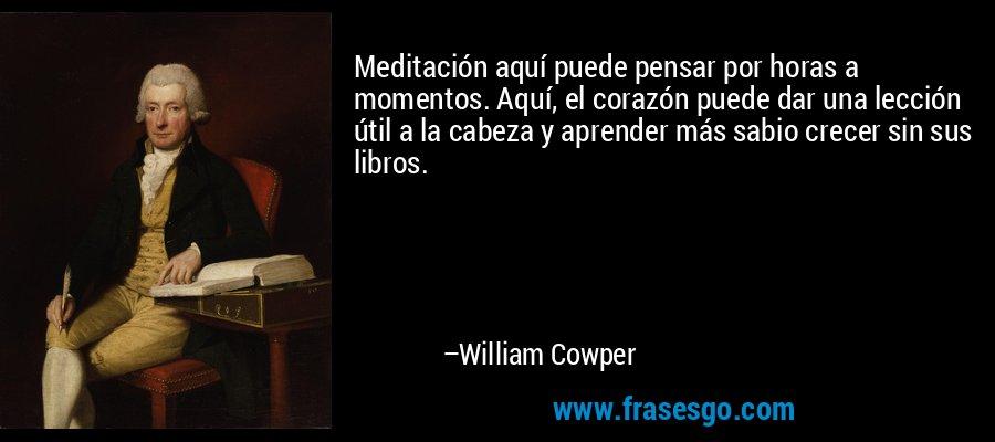 Meditación aquí puede pensar por horas a momentos. Aquí, el corazón puede dar una lección útil a la cabeza y aprender más sabio crecer sin sus libros. – William Cowper