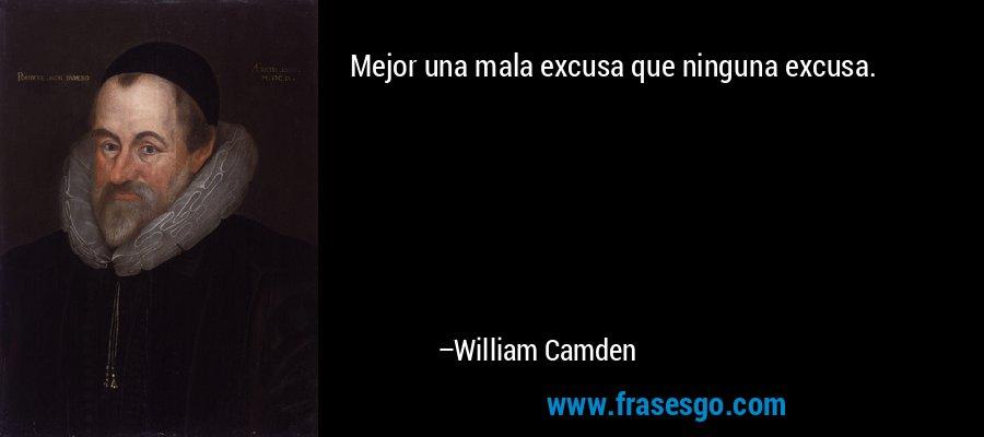 Mejor una mala excusa que ninguna excusa. – William Camden