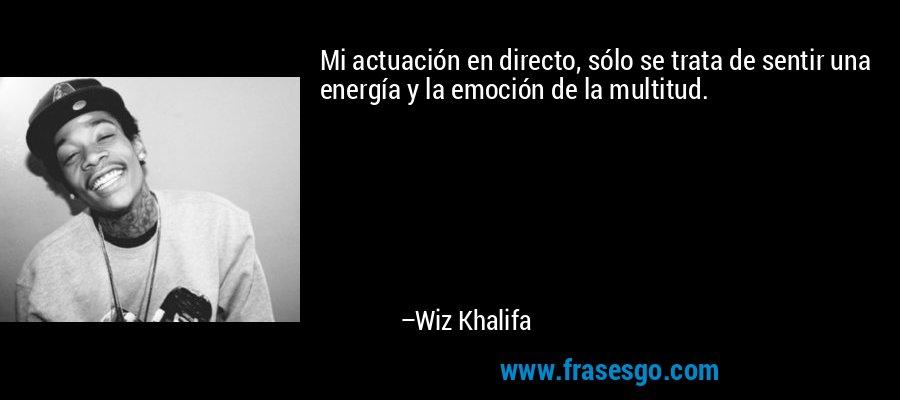 Mi actuación en directo, sólo se trata de sentir una energía y la emoción de la multitud. – Wiz Khalifa