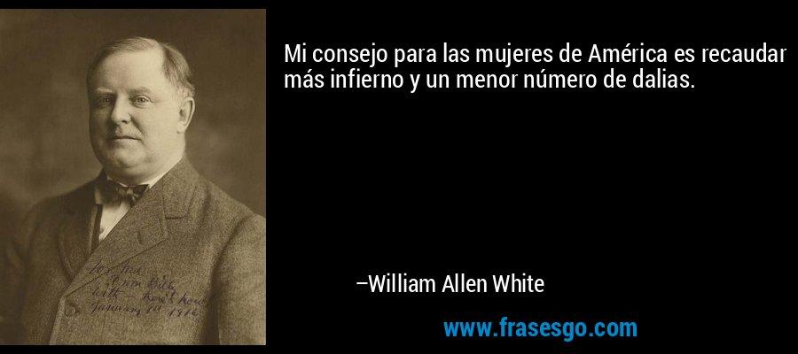 Mi consejo para las mujeres de América es recaudar más infierno y un menor número de dalias. – William Allen White