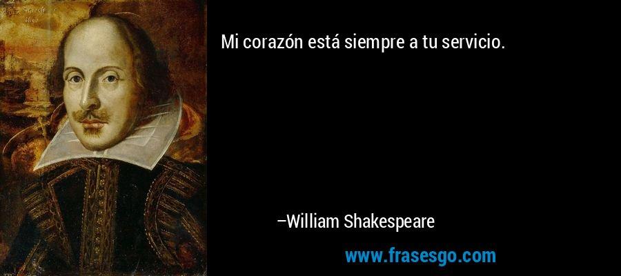 Mi corazón está siempre a tu servicio. – William Shakespeare