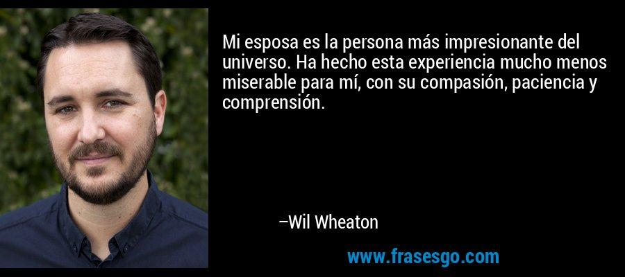Mi esposa es la persona más impresionante del universo. Ha hecho esta experiencia mucho menos miserable para mí, con su compasión, paciencia y comprensión. – Wil Wheaton