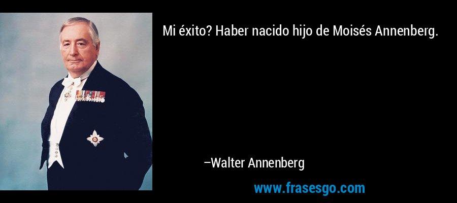 Mi éxito? Haber nacido hijo de Moisés Annenberg. – Walter Annenberg