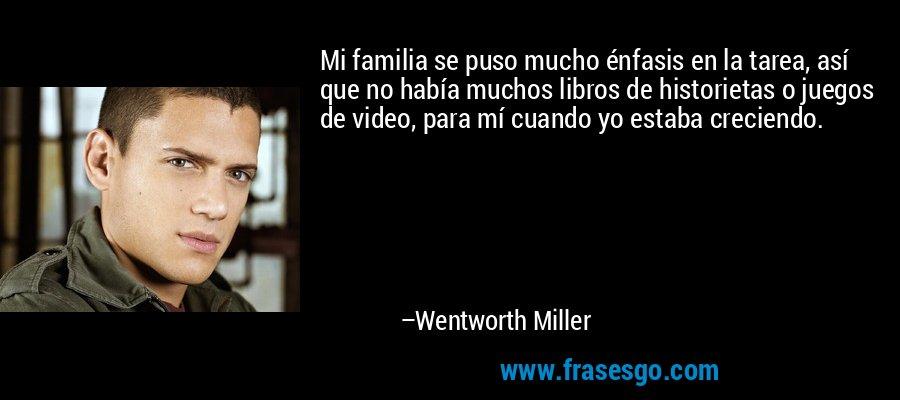Mi familia se puso mucho énfasis en la tarea, así que no había muchos libros de historietas o juegos de video, para mí cuando yo estaba creciendo. – Wentworth Miller