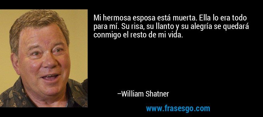 Mi hermosa esposa está muerta. Ella lo era todo para mí. Su risa, su llanto y su alegría se quedará conmigo el resto de mi vida. – William Shatner
