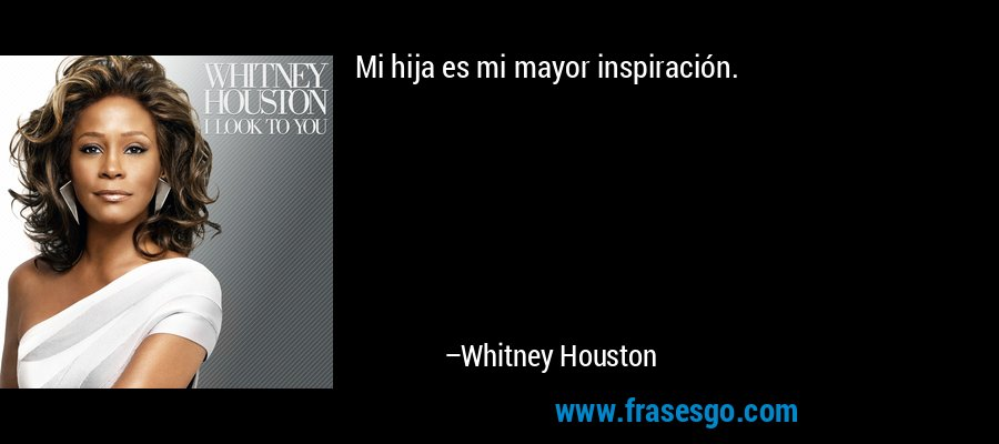 Mi hija es mi mayor inspiración. – Whitney Houston