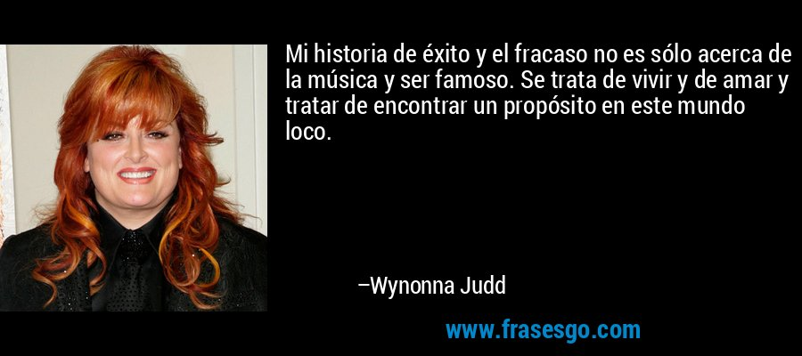 Mi historia de éxito y el fracaso no es sólo acerca de la música y ser famoso. Se trata de vivir y de amar y tratar de encontrar un propósito en este mundo loco. – Wynonna Judd