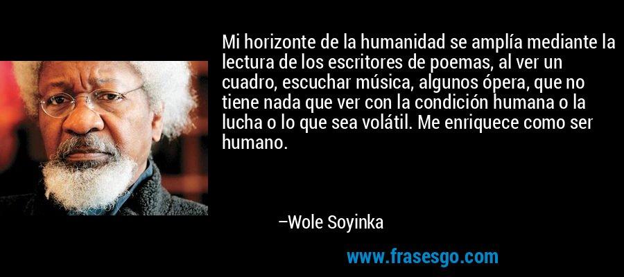 Mi horizonte de la humanidad se amplía mediante la lectura de los escritores de poemas, al ver un cuadro, escuchar música, algunos ópera, que no tiene nada que ver con la condición humana o la lucha o lo que sea volátil. Me enriquece como ser humano. – Wole Soyinka
